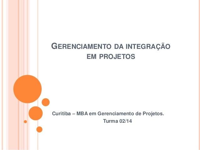 GERENCIAMENTO DA INTEGRAÇÃO EM PROJETOS Curitiba – MBA em Gerenciamento de Projetos. Turma 02/14