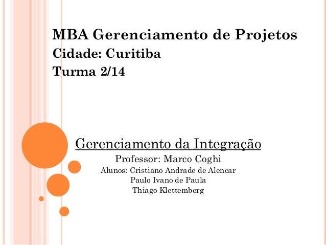 MBA Gerenciamento de Projetos Cidade: Curitiba Turma 2/14 Gerenciamento da Integração Professor: Marco Coghi Alunos: Crist...
