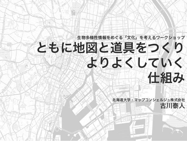 生物多様性情報をめぐる「文化」を考えるワークショップ ともに地図と道具をつくり よりよくしていく 仕組み 北海道大学・マップコンシェルジュ株式会社 古川泰人