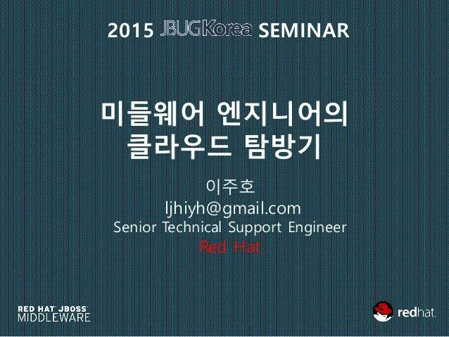 미들웨어 엔지니어의 클라우드 탐방기 이주호 ljhiyh@gmail.com Senior Technical Support Engineer Red Hat 2015 SEMINAR