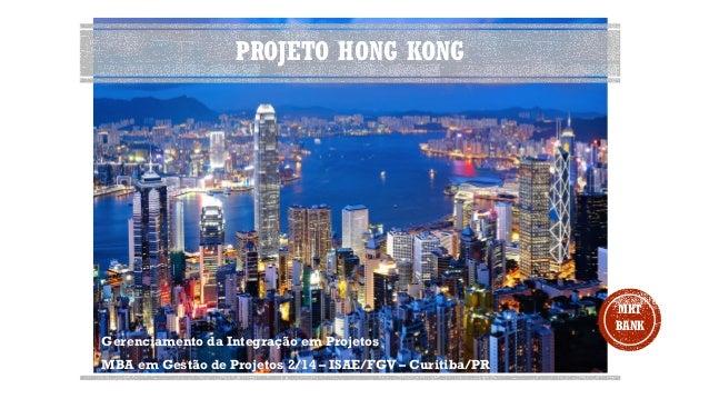 PROJETO HONG KONG Gerenciamento da Integração em Projetos MBA em Gestão de Projetos 2/14 – ISAE/FGV – Curitiba/PR MKT BANK