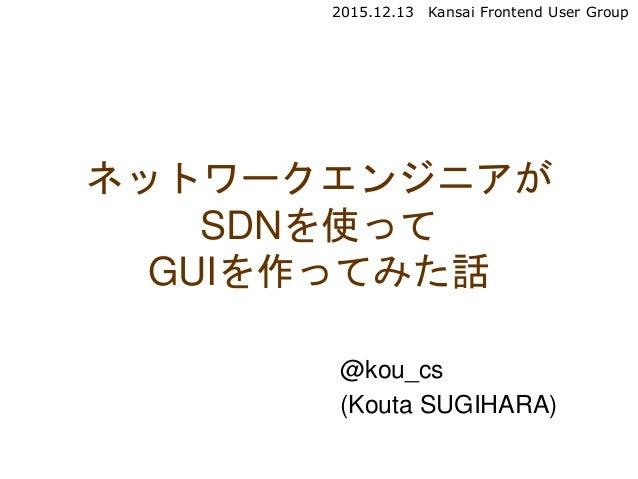 @kou_cs (Kouta SUGIHARA) ネットワークエンジニアが SDNを使って GUIを作ってみた話 2015.12.13 Kansai Frontend User Group