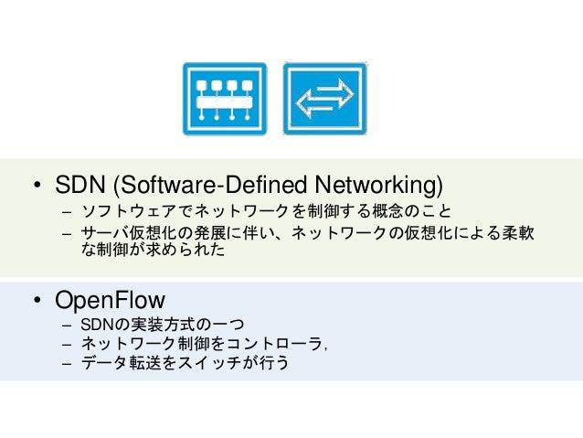 • SDN (Software-Defined Networking) – ソフトウェアでネットワークを制御する概念のこと – サーバ仮想化の発展に伴い、ネットワークの仮想化による柔軟 な制御が求められた • OpenFlow – SDNの実装...