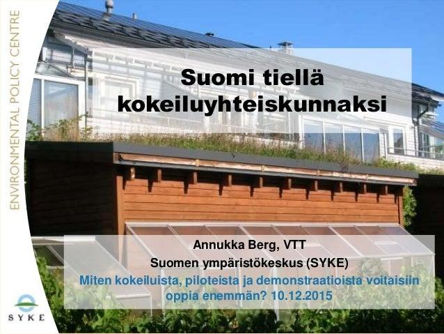 Suomi tiellä kokeiluyhteiskunnaksi Annukka Berg, VTT Suomen ympäristökeskus (SYKE) Miten kokeiluista, piloteista ja demons...