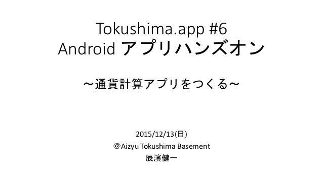 Tokushima.app #6 Android アプリハンズオン 〜通貨計算アプリをつくる〜 2015/12/13(日) @Aizyu Tokushima Basement 辰濱健一