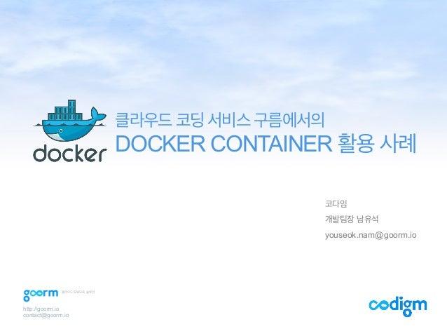 코다임 개발팀장 남유석 youseok.nam@goorm.io 클라우드 코딩 서비스 구름에서의 DOCKER CONTAINER 활용 사례 http://goorm.io contact@goorm.io 클라우드 SW교육 솔루션