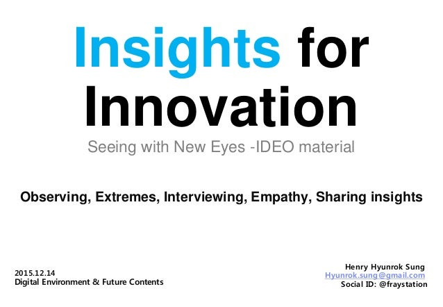 Insights for InnovationSeeing with New Eyes -IDEO material Observing, Extremes, Interviewing, Empathy, Sharing insights He...