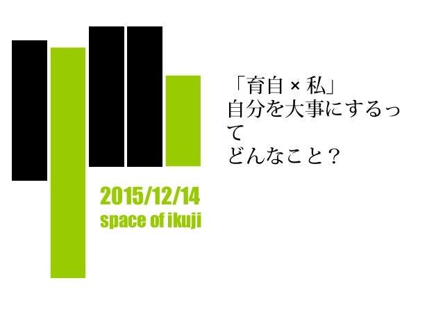 「育自 × 私」 自分を大事にするっ て どんなこと?  2015/12/14 space of ikuji