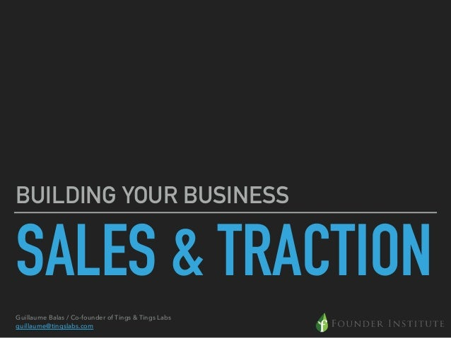 SALES & TRACTION BUILDING YOUR BUSINESS Guillaume Balas / Co-founder of Tings & Tings Labs guillaume@tingslabs.com