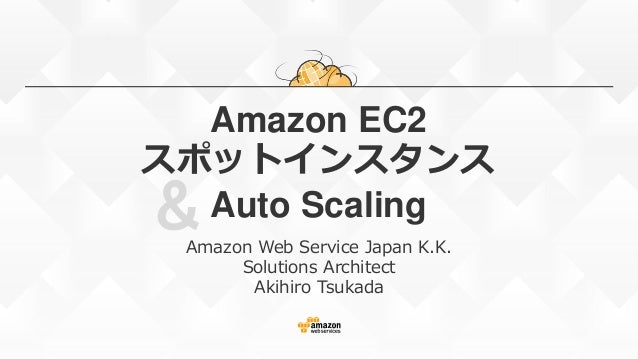 & Amazon EC2 スポットインスタンス Auto Scaling Amazon Web Service Japan K.K. Solutions Architect Akihiro Tsukada