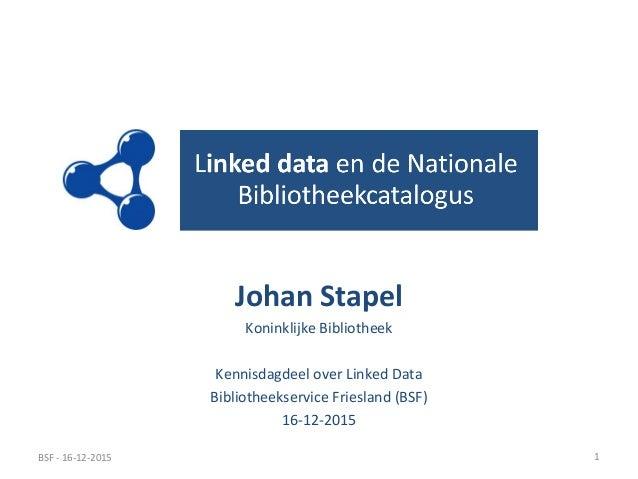 Johan Stapel Koninklijke Bibliotheek Kennisdagdeel over Linked Data Bibliotheekservice Friesland (BSF) 16-12-2015 BSF - 16...
