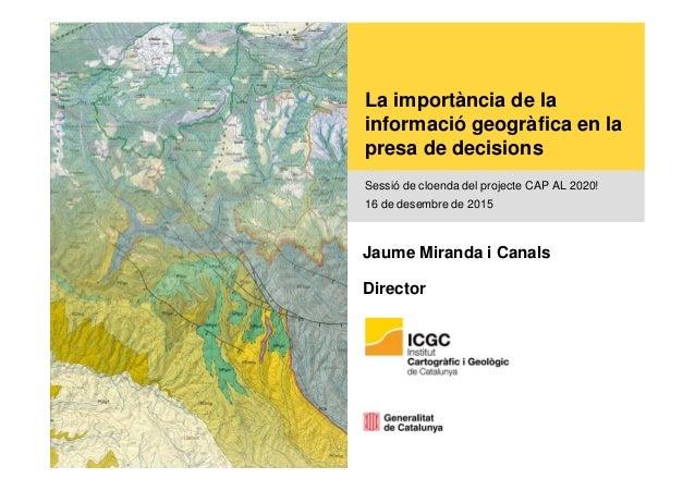 La importància de la informació geogràfica en la presa de decisions Sessió de cloenda del projecte CAP AL 2020! 16 de dese...