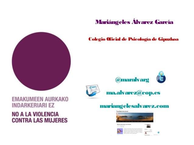 Mariángeles Álvarez García Colegio Oficial de Psicología de Gipuzkoa @maralvarg ma.alvarez@cop.es mariangelesalvarez.com