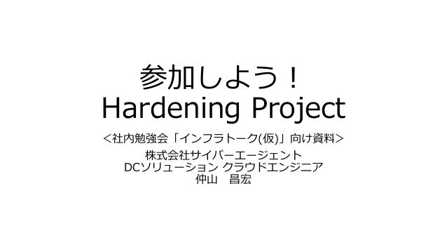 参加しよう! Hardening Project <社内勉強会「インフラトーク(仮)」向け資料> 株式会社サイバーエージェント DCソリューション クラウドエンジニア 仲山 昌宏