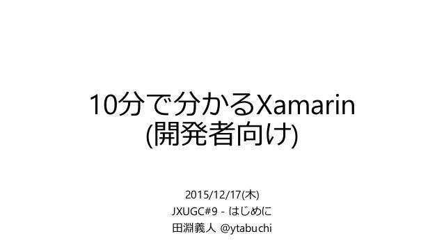 10分で分かるXamarin (開発者向け) 2015/12/17(木) JXUGC#9 - はじめに 田淵義人 @ytabuchi