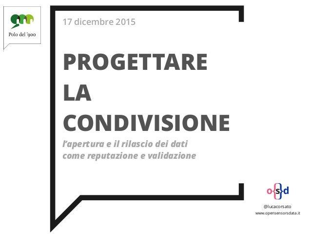 17 dicembre 2015 PROGETTARE LA CONDIVISIONE l'apertura e il rilascio dei dati come reputazione e validazione @lucacorsato ...