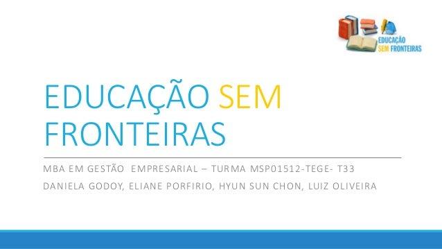 EDUCAÇÃO SEM FRONTEIRAS MBA EM GESTÃO EMPRESARIAL – TURMA MSP01512-TEGE- T33 DANIELA GODOY, ELIANE PORFIRIO, HYUN SUN CHON...