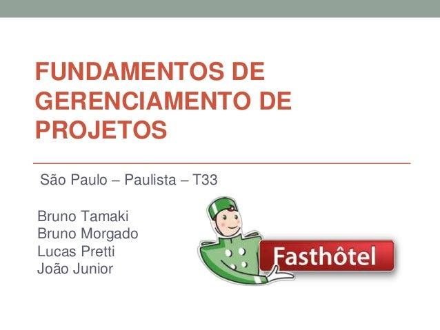 FUNDAMENTOS DE GERENCIAMENTO DE PROJETOS Bruno Tamaki Bruno Morgado Lucas Pretti João Junior São Paulo – Paulista – T33