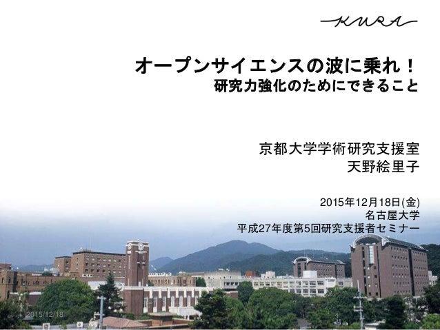 オープンサイエンスの波に乗れ! 研究力強化のためにできること 京都大学学術研究支援室 天野絵里子 2015年12月18日(金) 名古屋大学 平成27年度第5回研究支援者セミナー 2015/12/18 1
