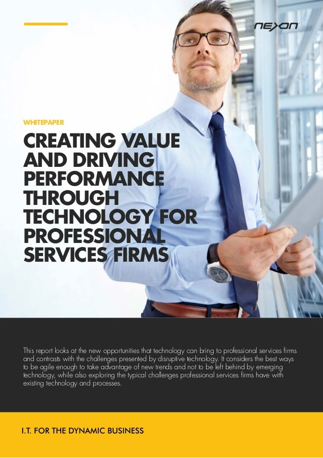 CREATING VALUE AND DRIVING PERFORMANCE THROUGH TECHNOLOGY FOR PROFESSIONAL SERVICES FIRMS WHITEPAPER This report looks at ...