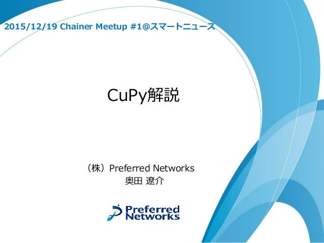 CuPy解説 2015/12/19 Chainer Meetup #1@スマートニュース (株)Preferred Networks 奥田 遼介