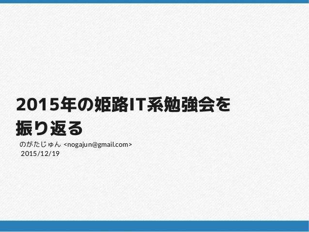 20152015年の姫路年の姫路ITIT系勉強会を系勉強会を 振り返る振り返る 2015/12/19 のがたじゅん <nogajun@gmail.com>