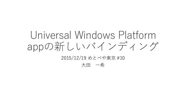 Universal Windows Platform appの新しいバインディング 2015/12/19 めとべや東京 #10 大田 一希