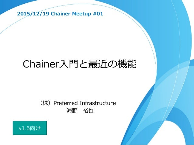 Chainer⼊入⾨門と最近の機能 2015/12/19 Chainer Meetup #01 (株)Preferred Infrastructure 海野 裕也 v1.5向け
