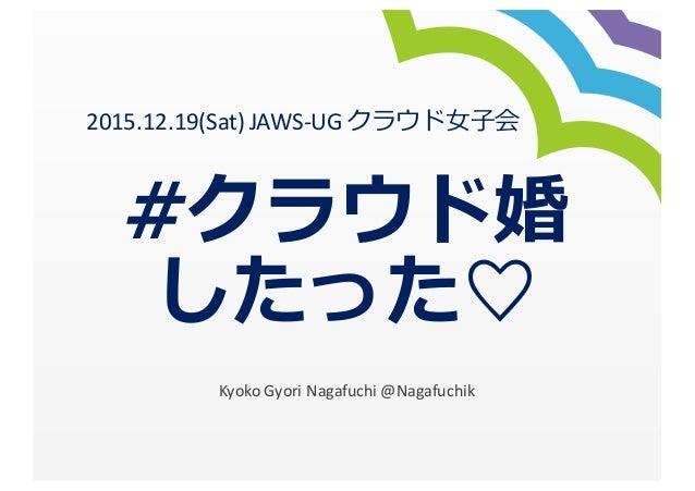#クラウド婚 したった♡ Kyoko  Gyori Nagafuchi  @Nagafuchik 2015.12.19(Sat)  JAWS-‐UG  クラウド⼥女女⼦子会
