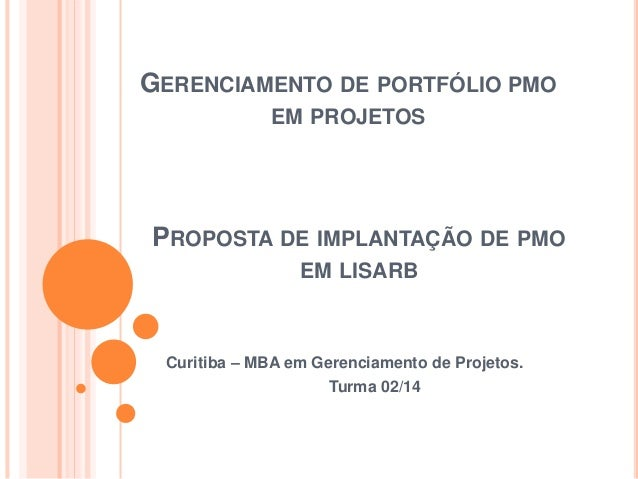 GERENCIAMENTO DE PORTFÓLIO PMO EM PROJETOS Curitiba – MBA em Gerenciamento de Projetos. Turma 02/14 PROPOSTA DE IMPLANTAÇÃ...