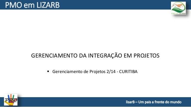 GERENCIAMENTO DA INTEGRAÇÃO EM PROJETOS PMO em LIZARB  Gerenciamento de Projetos 2/14 - CURITIBA lisarB – Um pais a frent...