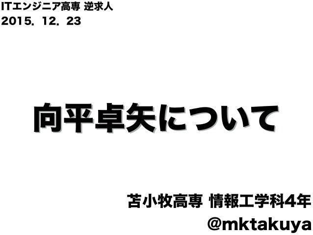 向平卓矢について 苫小牧高専 情報工学科4年 @mktakuya ITエンジニア高専 逆求人 2015.12.23