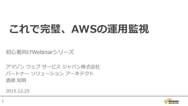 これで完璧、AWSの運用監視 初心者向けWebinarシリーズ アマゾン ウェブ サービス ジャパン株式会社 パートナー ソリューション アーキテクト 酒徳 知明 2015.12.25 1