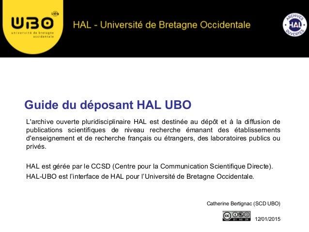 Guide du déposant HAL UBO Catherine Bertignac (SCD UBO) 12/01/2015 L'archive ouverte pluridisciplinaire HAL est destinée a...