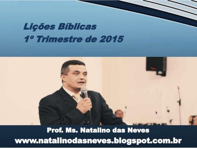 Prof. Ms. Natalino das Neves www.natalinodasneves.blogspot.com.br Lições Bíblicas 1º Trimestre de 2015