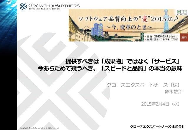 Copyright© Growth xPartners, Inc. All rights reserved. 提供すべきは「成果物」ではなく「サービス」 今あらためて疑うべき、「スピードと品質」の本当の意味 グロースエクスパートナーズ(株) 鈴...