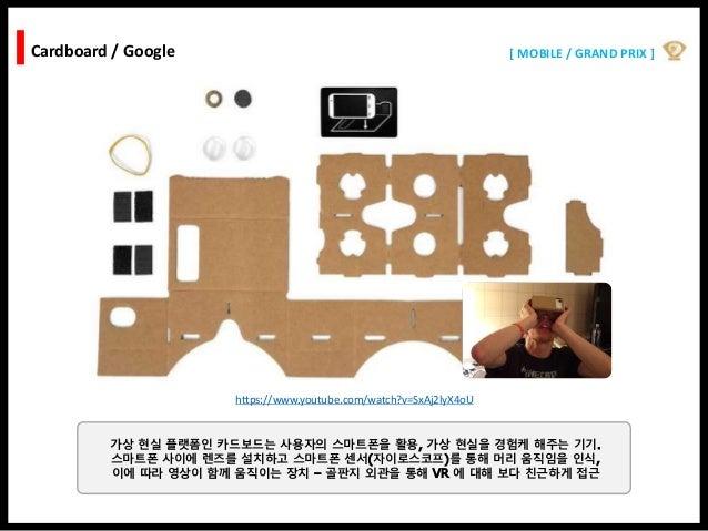 [ MOBILE / GRAND PRIX ]Cardboard / Google https://www.youtube.com/watch?v=SxAj2lyX4oU 가상 현실 플랫폼인 카드보드는 사용자의 스마트폰을 활용, 가상 현...