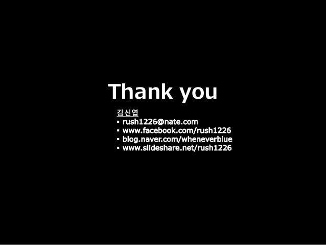 Thank you 김신엽  rush1226@nate.com  www.facebook.com/rush1226  blog.naver.com/wheneverblue  www.slideshare.net/rush1226