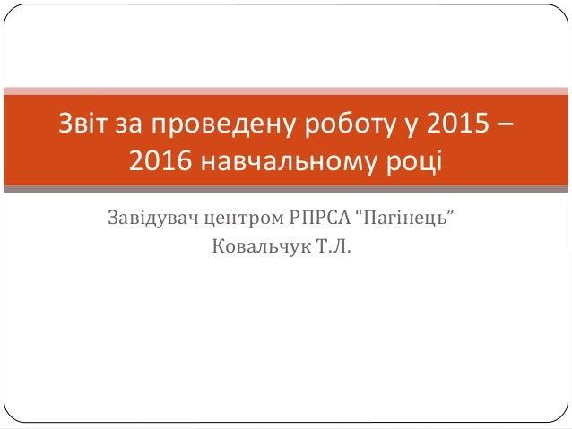"""Завідувач центром РПРСА """"Пагінець"""" Ковальчук Т.Л. Звіт за проведену роботу у 2015 – 2016 навчальному році"""