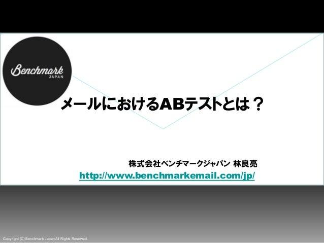 Copyright (C) Benchmark Japan All Rights Reserved. メールにおけるABテストとは?            株式会社ベンチマークジャパン 林良亮  http://www.benchmarkema...