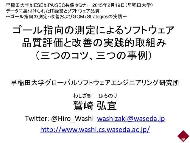 ゴール指向の測定によるソフトウェア 品質評価と改善の実践的取組み (三つのコツ、三つの事例) 早稲田大学グローバルソフトウェアエンジニアリング研究所 鷲崎 弘宜 Twitter: @Hiro_Washi washizaki@waseda.jp ...