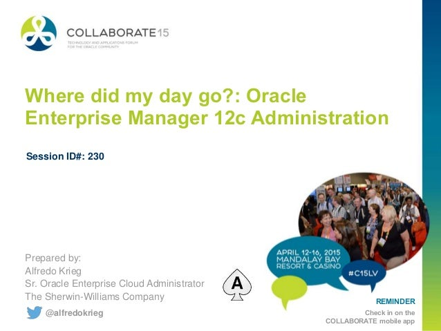 REMINDER Check in on the COLLABORATE mobile app Where did my day go?: Oracle Enterprise Manager 12c Administration Prepare...