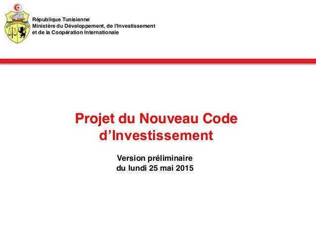 Projet du Nouveau Code d'Investissement Version préliminaire du lundi 25 mai 2015 République Tunisienne Ministère du Dével...