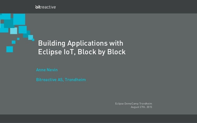 March 2012 - Business Confidential - Bitreactive AS Building Applications with Eclipse IoT, Block by Block Anne Nevin Bitr...