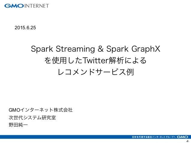 ‹#› ! Spark Streaming & Spark GraphX を使用したTwitter解析による レコメンドサービス例 GMOインターネット株式会社 次世代システム研究室 野田純一 2015.6.25