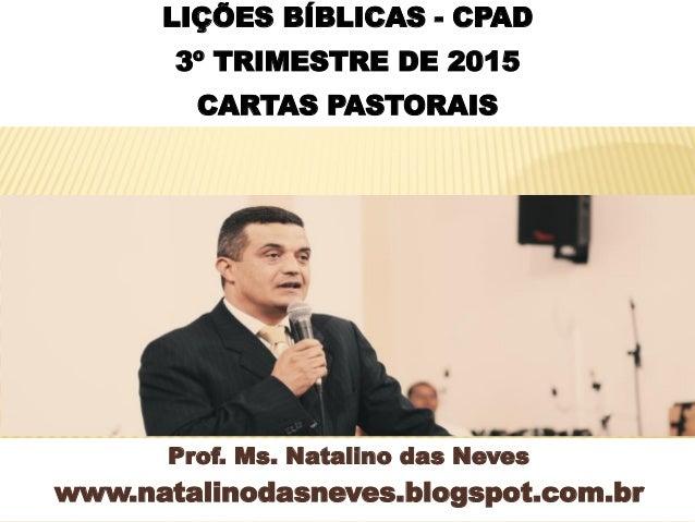 Prof. Ms. Natalino das Neves www.natalinodasneves.blogspot.com.br LIÇÕES BÍBLICAS - CPAD 3º TRIMESTRE DE 2015 CARTAS PASTO...