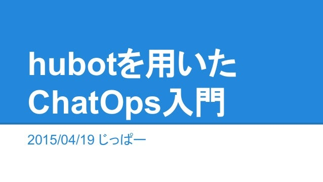 2015/04/19 じっぱー hubotを用いた ChatOps入門