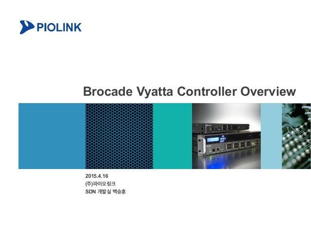 Brocade Vyatta Controller Overview 2015.4.16 (주)파이오링크 SDN 개발실 백승훈