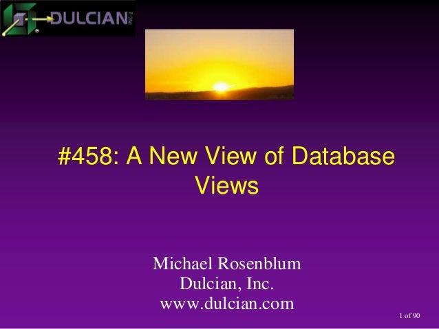 1 of 90 #458: A New View of Database Views Michael Rosenblum Dulcian, Inc. www.dulcian.com