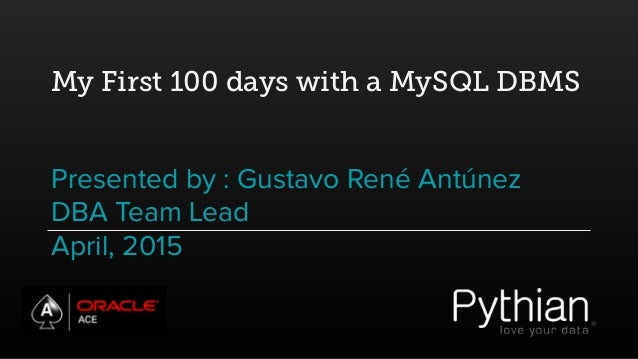 My First 100 days with a MySQL DBMS Presented by : Gustavo René Antúnez DBA Team Lead April, 2015